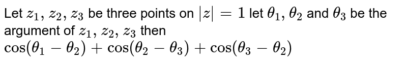 Let `z_1,z_2,z_3` be three points on `absz=1` let `theta_1,theta_2` and `theta_3` be the argument of `z_1,z_2,z_3` then `cos(theta_1-theta_2)+cos(theta_2-theta_3)+cos(theta_3-theta_2)`