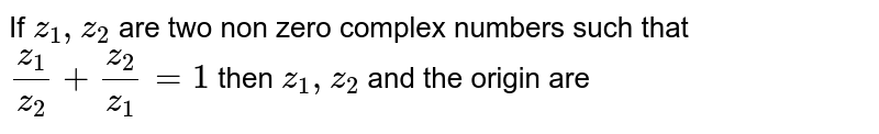If `z_1,z_2` are two non zero complex numbers such that `z_1/z_2+z_2/z_1=1` then `z_1,z_2` and the origin are