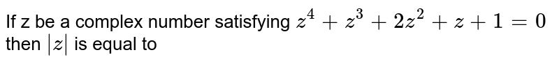 If z be a complex number satisfying `z^4+z^3+2z^2+z+1=0` then `absz` is equal to