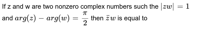 If z and w  are two nonzero complex numbers such the `abszw=1` and `arg(z)-arg(w)=pi/2` then `barzw` is equal to