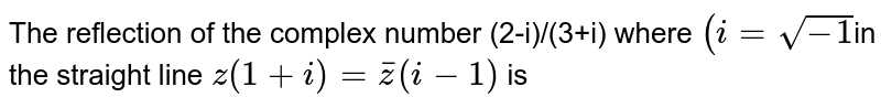The reflection of the complex number (2-i)/(3+i) where `(i=sqrt(-1)`in the straight line `z(1+i)=barz(i-1)` is