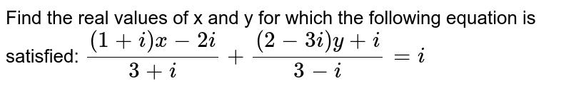 Find the real values of x and y for which the following equation is satisfied: `((1+i)x-2i)/(3+i)+((2-3i)y+i)/(3-i)=i`