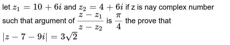 let `z_1=10+6i` and `z_2=4+6i` if z is nay complex number such that argument of `(z-z_1)/(z-z_2)` is `pi/4` the prove that `abs(z-7-9i)=3sqrt2`