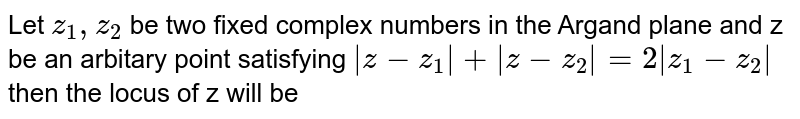Let `z_1,z_2` be two fixed complex numbers in the Argand plane and z be an arbitary point satisfying `abs(z-z_1)+abs(z-z_2)=2abs(z_1-z_2)` then the locus of z will be