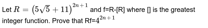 Let `R=(5 sqrt 5+11)^(2n+1)` and f=R-[R] where [] is the greatest integer function. Prove that Rf=`4^(2n+1)`