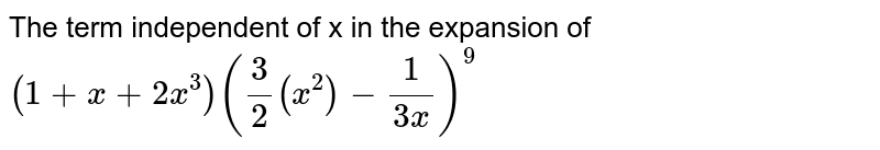 The term independent of x in the expansion of `(1+x+2x^3)(3/(2x^2)-1/(3x))^9`