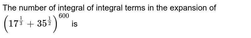 The number of integral of integral terms in the expansion of `(17^(1/3)+35^(1/2)^(600)` is