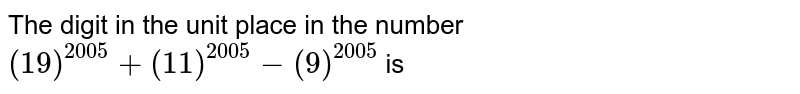 The digit in the unit place in the number `(19)^(2005)+(11)^(2005)-(9)^(2005)` is