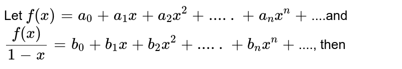 Let `f(x)=a_0+a_1x+a_2x^2+.....+a_nx^n+`....and `f(x)/(1-x)=b_0+b_1x+b_2x^2+.....+b_nx^n+`...., then