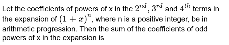 Let the coefficients of powers of x in the `2^(nd), 3^(rd)` and `4^(th)` terms in the expansion of `(1+x)^n`, where n is a positive integer, be in arithmetic progression. Then the sum of the coefficients of odd powers of x in the expansion is