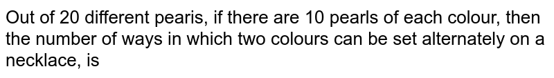 Out of 20 different pearis, if there are 10 pearls of each colour, then the number of ways in which two colours can be set alternately on a necklace, is