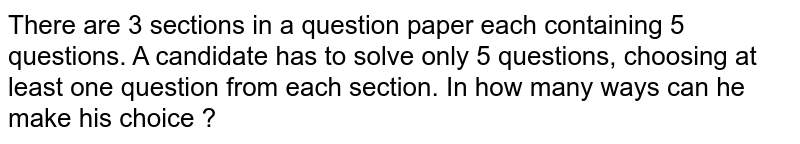 There are 3 sections in a question paper each containing 5 questions. A candidate has to solve only 5 questions, choosing at least one question from each section. In how many ways can he make his choice ?