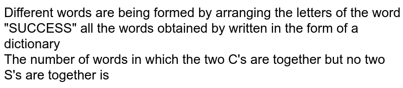 """Different words are being formed by arranging the letters of the word """"SUCCESS"""" all the words obtained by written in the form of a dictionary<br> The number of words in which the two C's are together but no two S's are together is"""