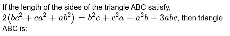 If the  length of the sides of the triangle ABC satisfy, `2(bc^2+ca^2+ab^2)=b^2c+c^2a+a^2b+3abc`, then triangle ABC is: