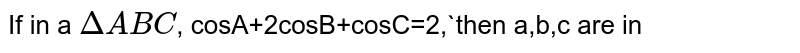 If in a `DeltaABC`,  cosA+2cosB+cosC=2,`then a,b,c are in