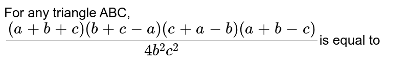 For  any triangle ABC,<br>`((a+b+c)(b+c-a)(c+a-b)(a+b-c))/(4b^2c^2)`is equal to