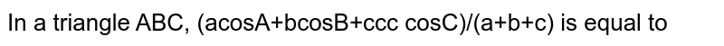 In a triangle ABC, (acosA+bcosB+ccc cosC)/(a+b+c) is equal to