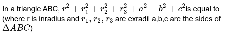 In a triangle ABC, `r^2+r_1^2+r_2^2+r_3^2+a^2+b^2+c^2`is equal to (where r is inradius and `r_1,r_2,r_3` are exradil a,b,c are the sides of `DeltaABC`)