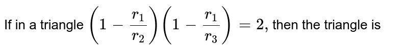 If in a triangle `(1-r_1/r_2)(1-r_1/r_3)=2,`then the triangle is