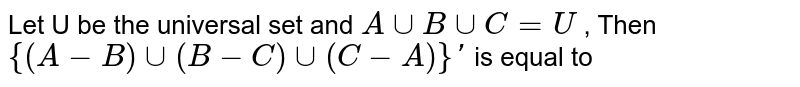 Let U be the universal set and `A cup B cup C = U` , Then <br> ` {(A- B) cup (B-C) cup (C-A)}` is equal to
