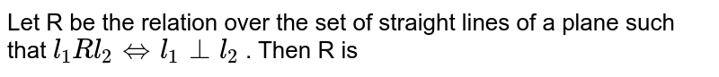 Let R be the relation over the set of straight lines of a plane such  that `l_1 R l_2 iff l_1 bot l_2` . Then R is