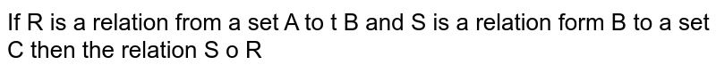 If R is a relation from  a set A to s set B and S is a relation form  B to a set C then he relation S to R