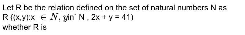 Let R be the relation defined on the set of natural numbers N as <br> R {(x,y):x `in N , y `in` N , 2x + y = 41) <br> whether R is