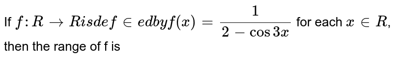 If `f : R rarr R is defined by f(x)=1/(2-cos3x)` for each `x in R`, then the range of f is