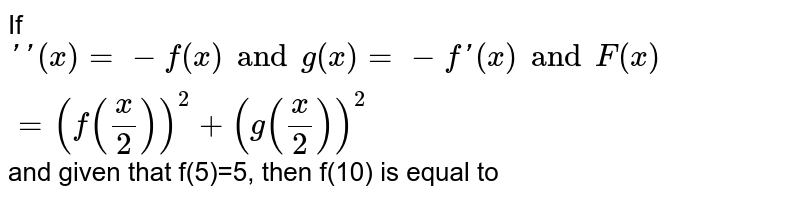 If ` '' (x)=-f(x) and g(x)=-f'(x) and F(x)=(f(x/2))^2 + (g(x/2))^2` and given that f(5)=5, then f(10) is equal to