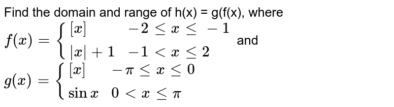 Find the domain and range of h(x) = g(f(x), where <br> `f(x) = {([x],  -2lexle-1),( x  + 1,   -1 lt x le 2) :}` and `g(x) = {([x],   -pi le x le 0), (sin x,   0 lt x le pi):}`
