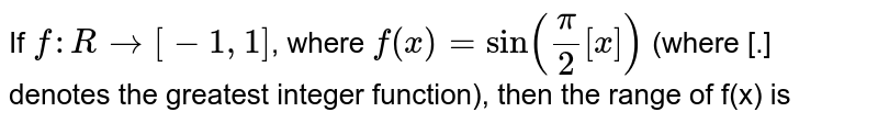 If `f : R to [-1, 1]`, where `f(x)=sin(pi/2[x])` (where [.] denotes the greatest integer function), then the range of (x) is