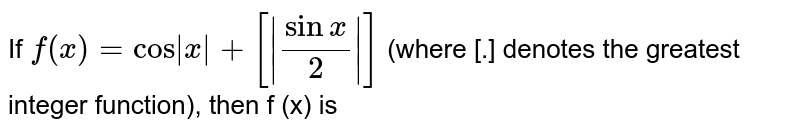 If `f(x)=cos |x|+[|sin x/2|]` (where [.] denotes the greatest integer function), then f (x) is