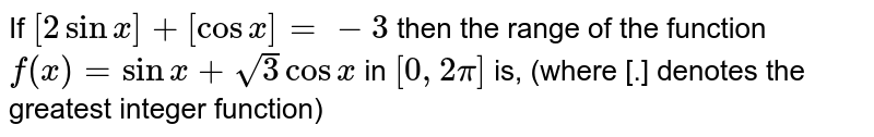 If `[2sinx]+[cosx]=-3` then the range of the function `f(x)=sinx+sqrt3cosx` in `[0, 2pi]` is, (where [.] denotes the greatest integer function)