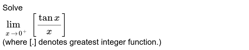 Solve<br>`lim_(xrarr0^+)[tanx/x]`<br>(where [.] denotes greatest integer function.)