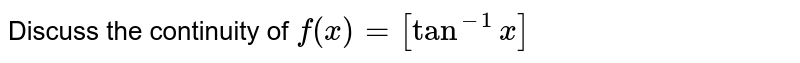 Discuss the continuity of `f(x)=[tan^(-1)x]`