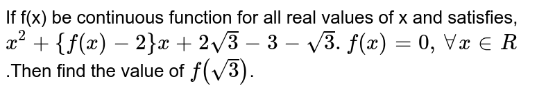 If f(x) be continuous function for all real values of x and satisfies,<br>`x^2+{f(x)-2}x+2sqrt3-3-sqrt3.f(x)=0, AA x in R`.Then find the value of `f(sqrt3)`.