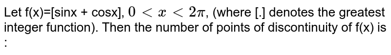 Let f(x)=[sinx + cosx], `0ltxlt2pi`, (where [.] denotes the greatest integer function). Then the number of points of discontinuity of f(x) is :