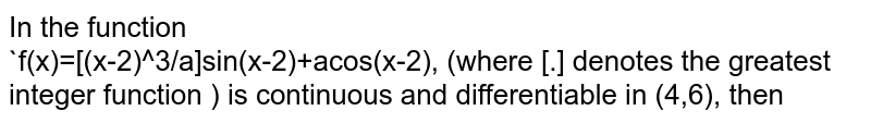 In the function <br>`f(x)=[(x-2)^3/a]sin(x-2)+acos(x-2), (where [.] denotes  the greatest  integer  function ) is continuous and differentiable in (4,6), then