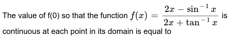 The value of f(0) so that the function `f(x)=frac(2x-sin^-1x)(2x+tan^-1x` is continuous at each point in its domain is equal to