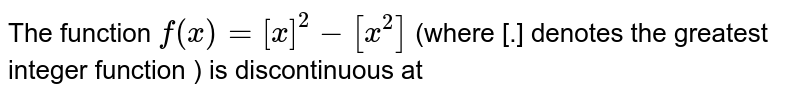 The function ` f(x) = [x]^2-[x^2]` (where [.] denotes the greatest integer function ) is discontinuous at
