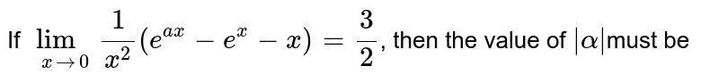 If `lim_(xrarr0)1/x^2(e^(ax)-e^x-x)=3/2`, then the value of ` alpha `must be