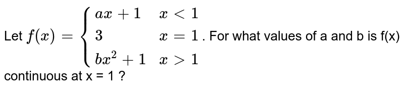 Let `f(x) = {(ax+1, x lt 1), (3, x=1), (bx^2+1, x gt 1):}`. For what values of a and b is f(x) continuous at x = 1 ?