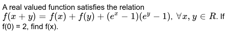 A real valued function satisfies the relation `f(x+y)=e^yf(x)+c^xf(y), for all x,y in R`. If f'(0) = 1, find f(x).