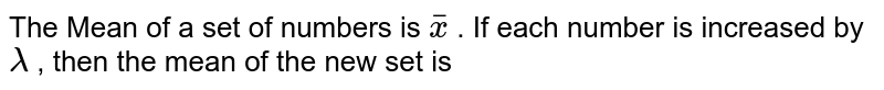 The Mean of a set of numbers  is  `overlinex` . If each number  is increased by lambda , then the mean of the new set is