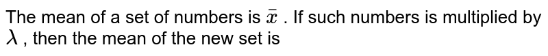 The mean of a set of numbers is  `overlinex` . If such numbers is multiplied by lambda , then the mean of the new set is