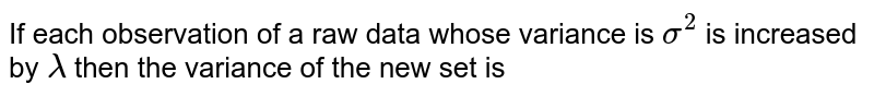 If each observation of a raw data whose variance is `sigma^2` is increased by `lambda` then the variance of the new set is