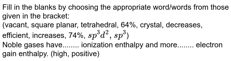 Fill in the blanks by choosing the appropriate word/words from those given in the bracket:  <br> (vacant, square planar, tetrahedral, 64%, crystal, decreases, efficient, increases, 74%, `sp^(3)d^(2), sp^(3)`) <br> Noble gases have........ ionization enthalpy and more........ electron gain enthalpy. (high, positive)