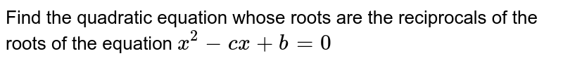 Find the quadratic equation whose  roots are the reciprocals  of the roots of the equation `x^(2) - cx + b = 0  `