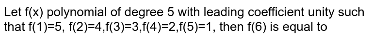 Let f(x) polynomial of degree 5 with leading coefficient unity such that f(1)=5, f(2)=4,f(3)=3,f(4)=2,f(5)=1, then f(6) is equal to