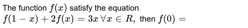The function `f (x)` satisfy the equation `f (1-x)+ 2f (x) =3x AA x in R,` then `f (0)=`